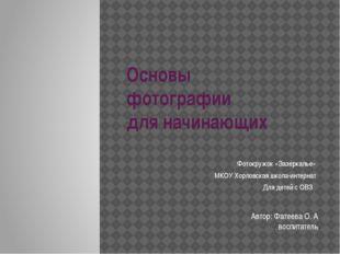 Основы фотографии для начинающих Фотокружок «Зазеркалье» МКОУ Хорловская школ