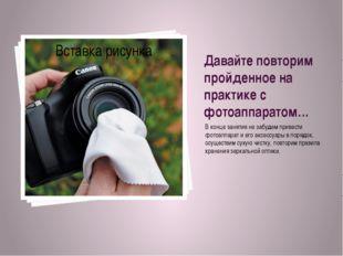 Давайте повторим пройденное на практике с фотоаппаратом… В конце занятия не з