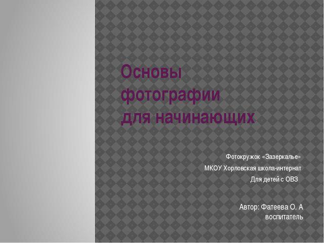 Основы фотографии для начинающих Фотокружок «Зазеркалье» МКОУ Хорловская школ...