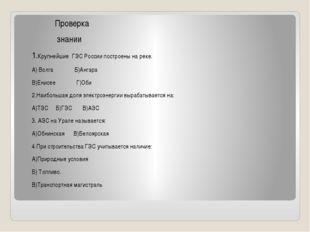 Проверка знании 1.Крупнейшие ГЭС России построены на реке. А) Волга Б)Ангара