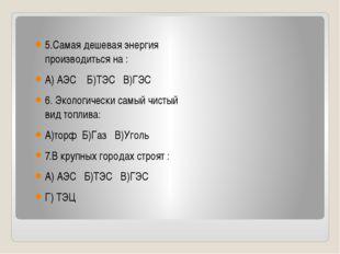 5.Самая дешевая энергия производиться на : А) АЭС Б)ТЭС В)ГЭС 6. Экологическ