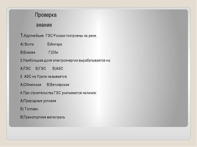 Проверка знании 1.Крупнейшие ГЭС России построены на реке. А) Волга Б)Ангара...