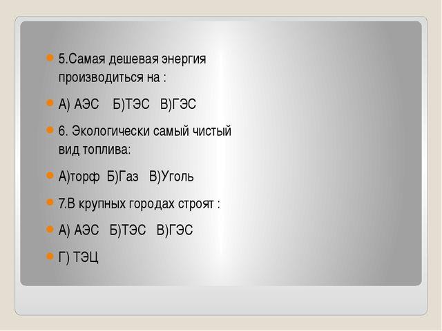 5.Самая дешевая энергия производиться на : А) АЭС Б)ТЭС В)ГЭС 6. Экологическ...
