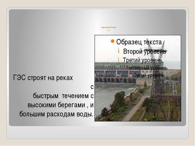 ГИДРОЭЛЕКТРОСТАНЦИИ гэс ГЭС строят на реках с быстрым течением с высокими бе...