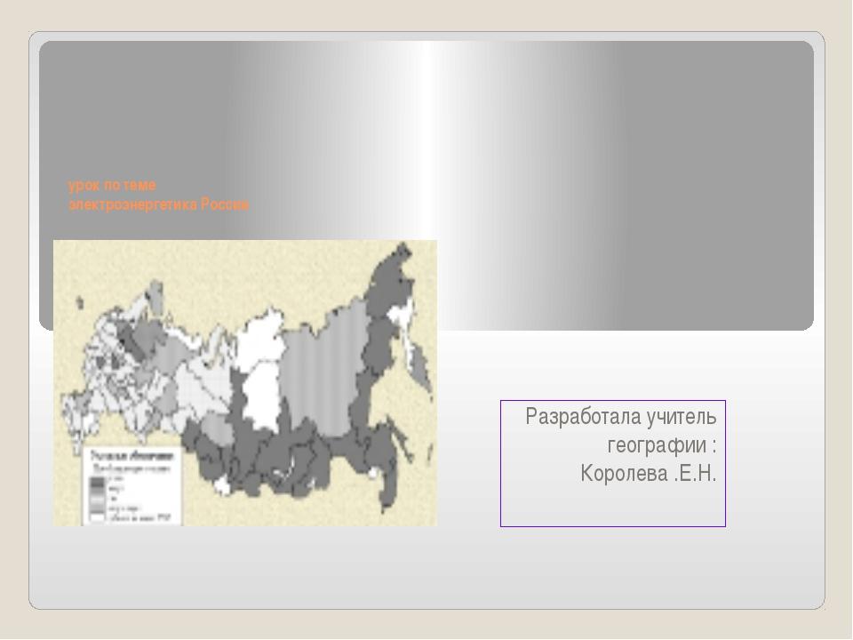 урок по теме электроэнергетика России Разработала учитель географии : Короле...
