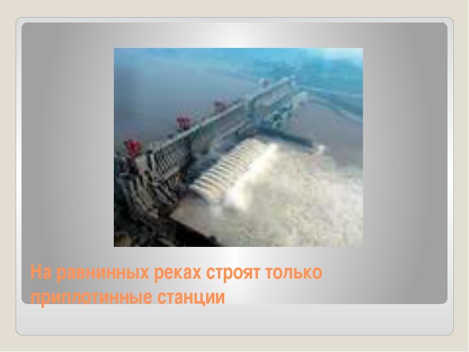На равнинных реках строят только приплотинные станции