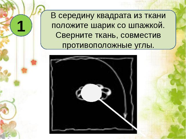 1 В середину квадрата из ткани положите шарик со шпажкой. Сверните ткань, сов...
