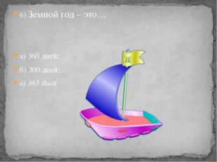 6) Земной год – это… 6) Земной год – это… а) 360 дней; б) 300 дней; в) 36