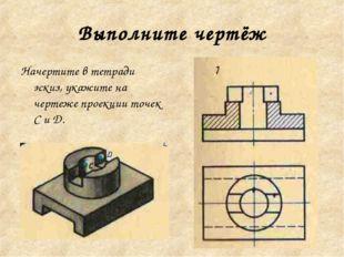 Выполните чертёж Начертите в тетради эскиз, укажите на чертеже проекции точек