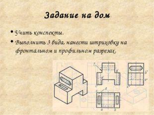 Задание на дом Учить конспекты. Выполнить 3 вида, нанести штриховку на фронта
