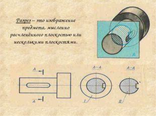 Разрез – это изображение предмета, мысленно расчленённого плоскостью или неск