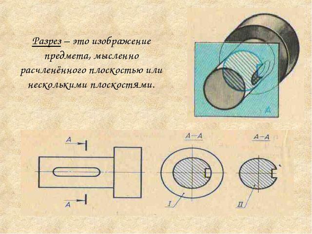 Разрез – это изображение предмета, мысленно расчленённого плоскостью или неск...