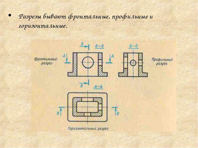 Разрезы бывают фронтальные, профильные и горизонтальные.