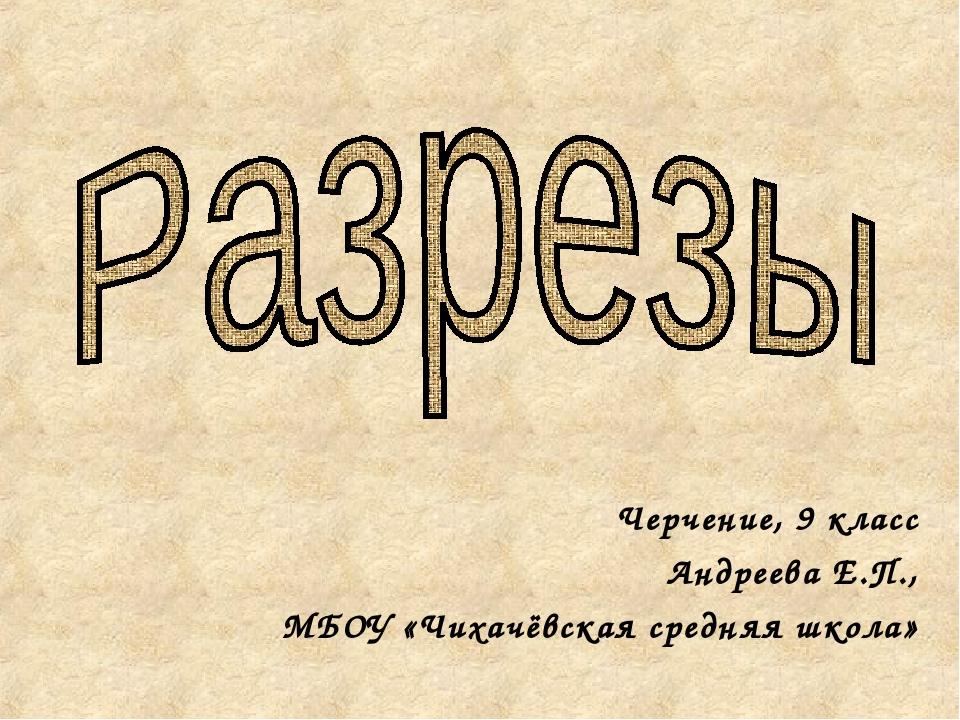 Черчение, 9 класс Андреева Е.П., МБОУ «Чихачёвская средняя школа»