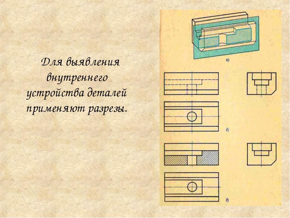 Для выявления внутреннего устройства деталей применяют разрезы.