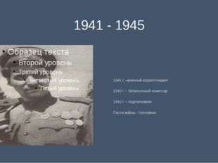 1941 - 1945 1941 г. –военный корреспондент 1942 г. – батальонный комиссар 194