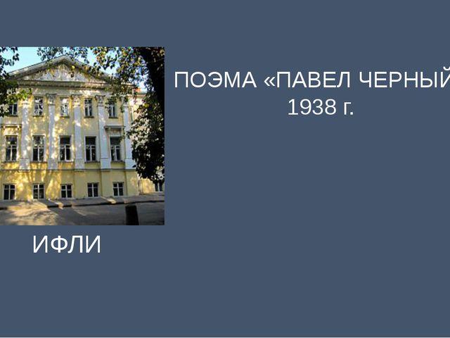 ИФЛИ ПОЭМА «ПАВЕЛ ЧЕРНЫЙ» 1938 г.