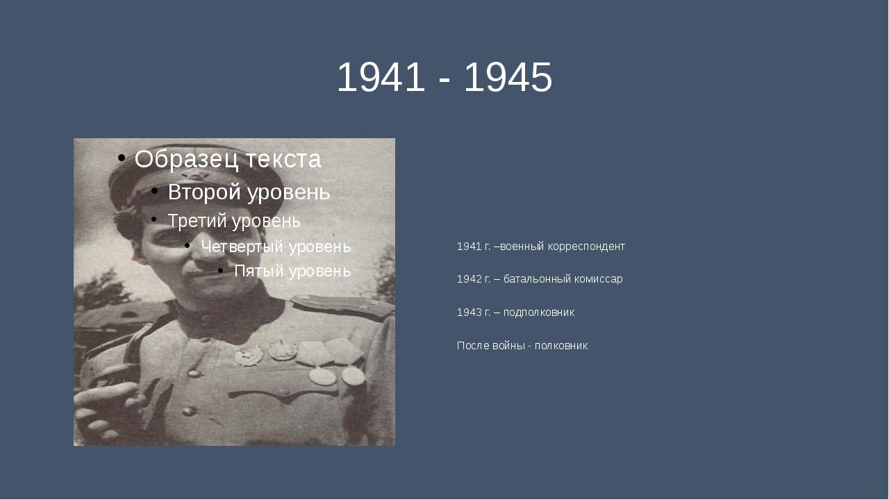 1941 - 1945 1941 г. –военный корреспондент 1942 г. – батальонный комиссар 194...