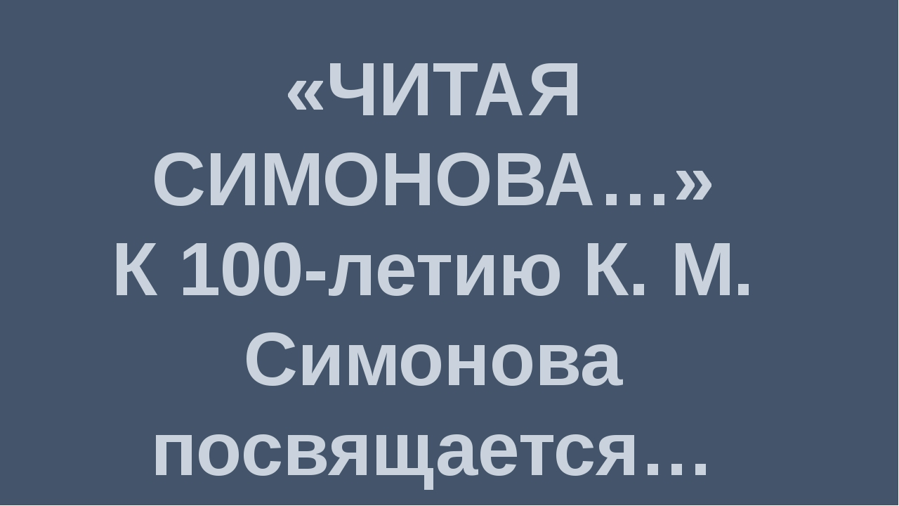 «ЧИТАЯ СИМОНОВА…» К 100-летию К. М. Симонова посвящается…
