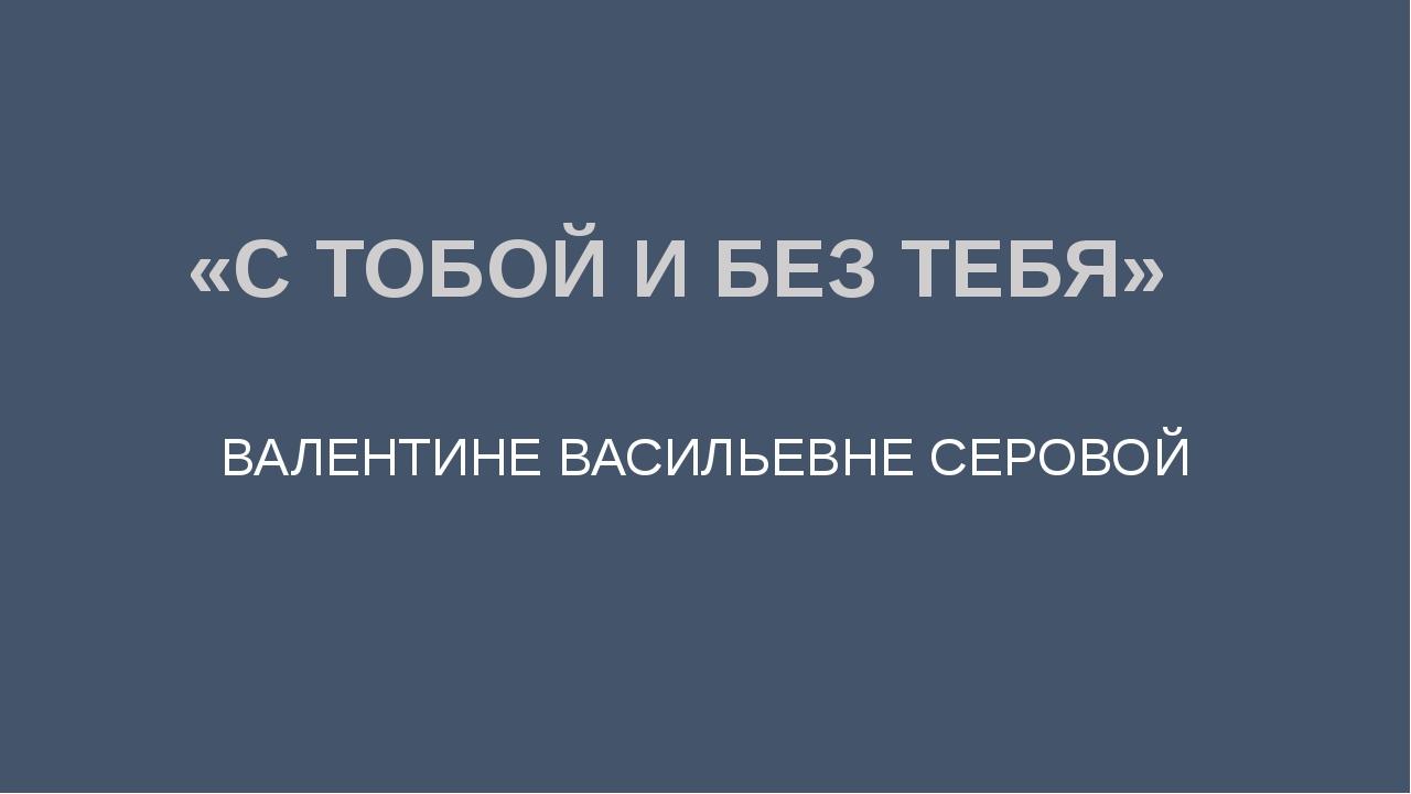 «С ТОБОЙ И БЕЗ ТЕБЯ» ВАЛЕНТИНЕ ВАСИЛЬЕВНЕ СЕРОВОЙ