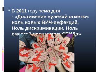 В2011годутемадня -«Достижение нулевой отметки: ноль новых ВИЧ-инфекций.
