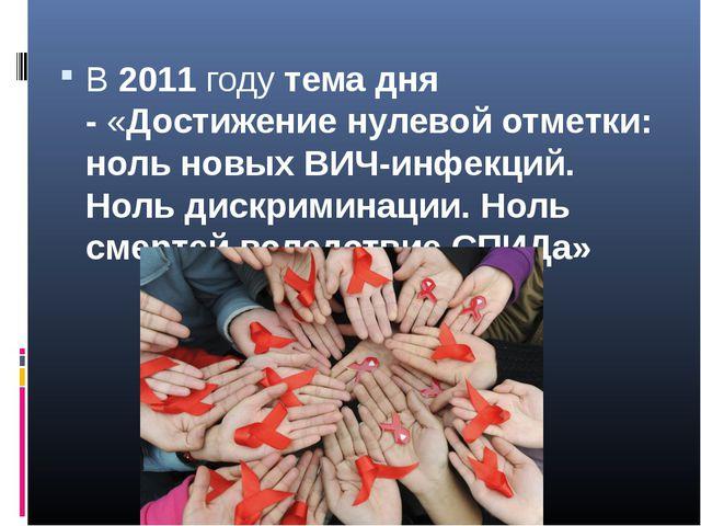 В2011годутемадня -«Достижение нулевой отметки: ноль новых ВИЧ-инфекций....