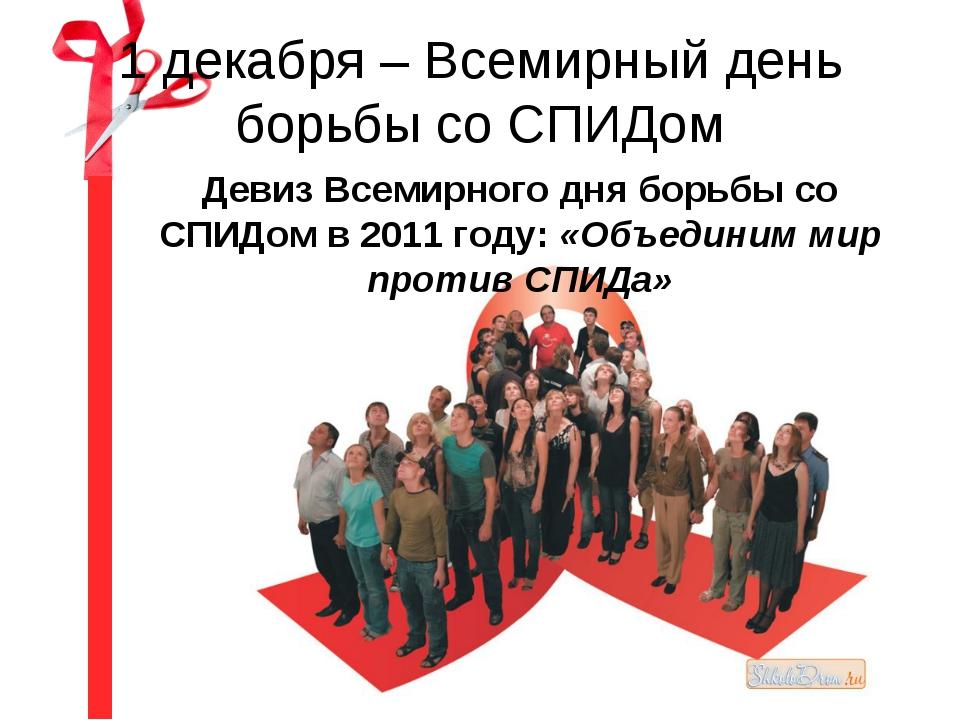 1 декабря – Всемирный день борьбы со СПИДом Девиз Всемирного дня борьбы со СП...