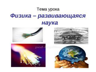 Тема урока Физика – развивающаяся наука