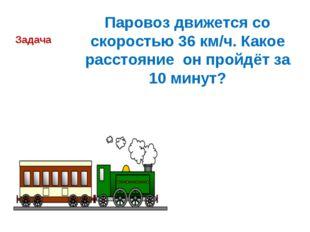 Паровоз движется со скоростью 36 км/ч. Какое расстояние он пройдёт за 10 мину