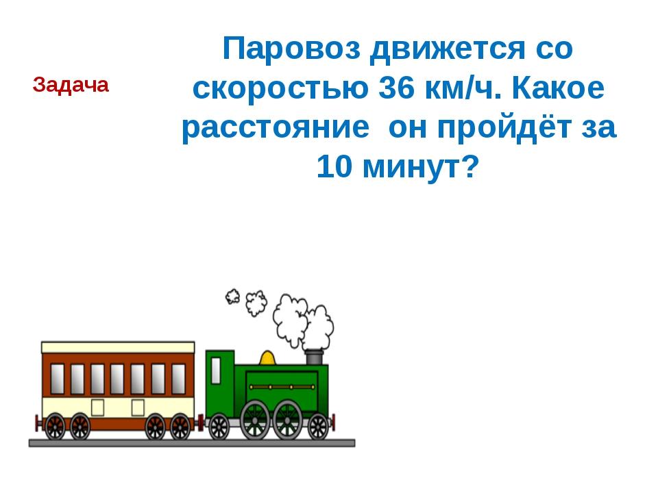 Паровоз движется со скоростью 36 км/ч. Какое расстояние он пройдёт за 10 мину...