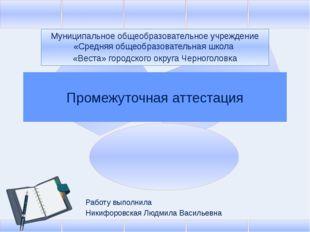 Промежуточная аттестация Работу выполнила Никифоровская Людмила Васильевна М