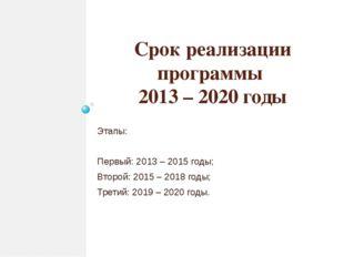 Срок реализации программы 2013 – 2020 годы Этапы: Первый: 2013 – 2015 годы; В