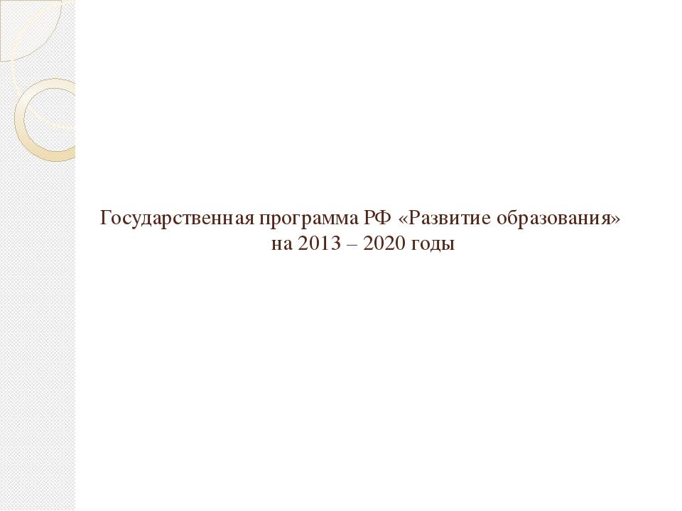Государственная программа РФ «Развитие образования» на 2013 – 2020 годы
