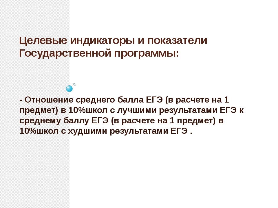 Целевые индикаторы и показатели Государственной программы: - Отношение средне...