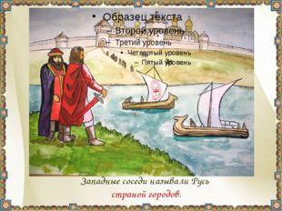 Западные соседи называли Русь страной городов.