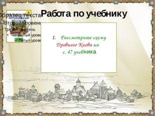 Работа по учебнику Рассмотрите схему Древнего Киева на с. 47 учебника