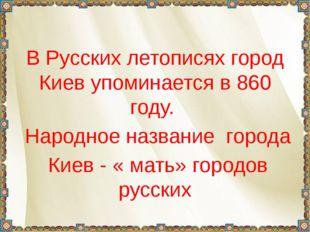 В Русских летописях город Киев упоминается в 860 году. Народное название гор
