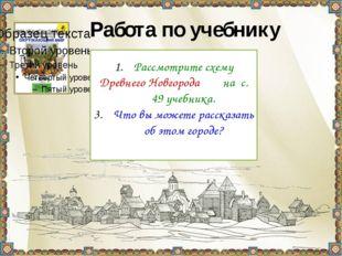 Работа по учебнику Рассмотрите схему Древнего Новгорода на с. 49 учебника. Ч