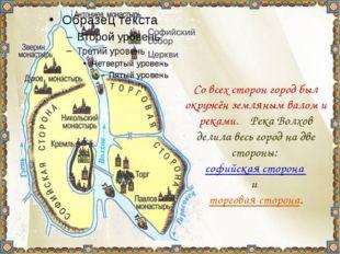 Со всех сторон город был окружён земляным валом и реками. Река Волхов делил