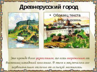 Древнерусский город Это прежде всего укрепленное, то есть огороженное от вне