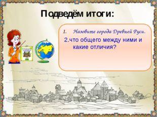 Подведём итоги: Назовите города Древней Руси. 2.что общего между ними и какие