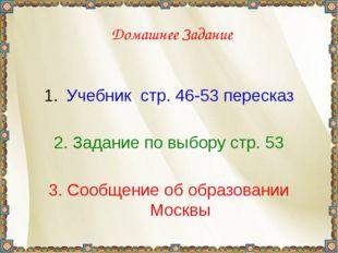 Домашнее Задание Учебник стр. 46-53 пересказ 2. Задание по выбору стр. 53 3.
