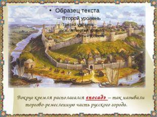 Вокруг кремля располагался «посад» – так называли торгово-ремесленную часть