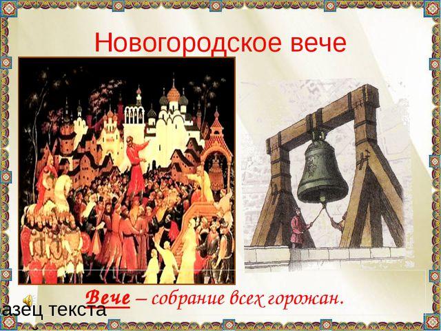 Новогородское вече Вече – собрание всех горожан.