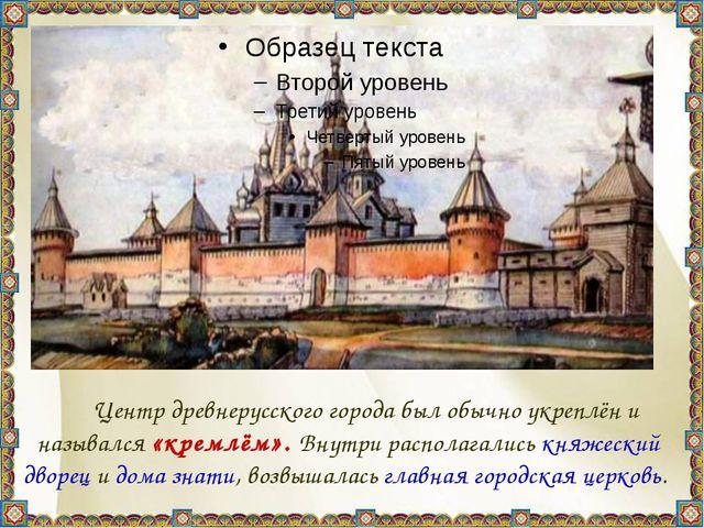 Центр древнерусского города был обычно укреплён и назывался «кремлём». Внут...