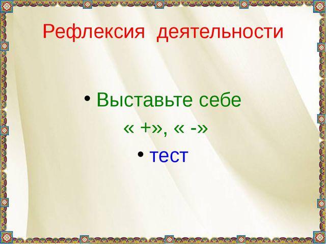 Рефлексия деятельности Выставьте себе « +», « -» тест