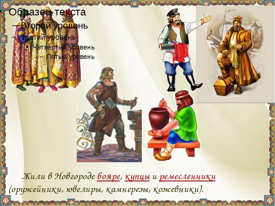 Жили в Новгороде бояре, купцы и ремесленники (оружейники, ювелиры, камнерез...