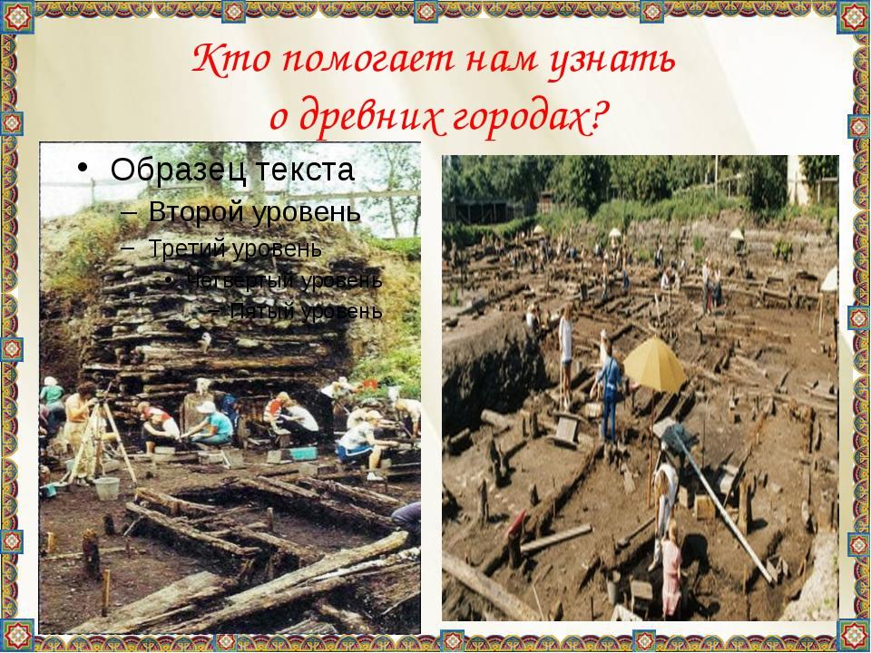 Кто помогает нам узнать о древних городах? Кто помогает нам узнать о древних...