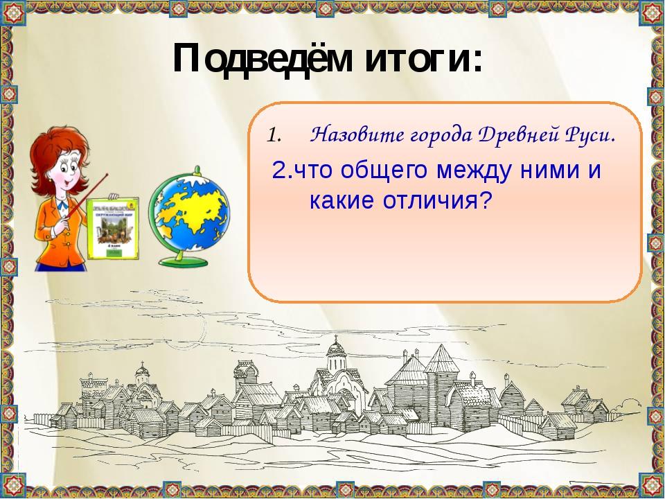 Подведём итоги: Назовите города Древней Руси. 2.что общего между ними и какие...
