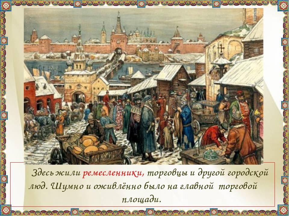 Здесь жили ремесленники, торговцы и другой городской люд. Шумно и оживлённо...